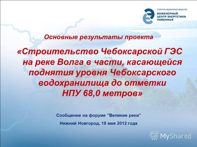 Основные результаты проекта «Строительство Чебоксарской ГЭС на реке Волга в части, касающейся поднятия уровня Чебоксарского водохранилища до отметки НПУ 68,0 метров» Сообщение на форуме Великие реки Нижний Новгород, 18 мая 2012 года 1