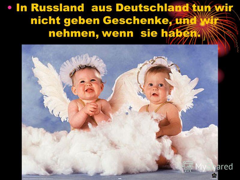 In Russland aus Deutschland tun wir nicht geben Geschenke, und wir nehmen, wenn sie haben.