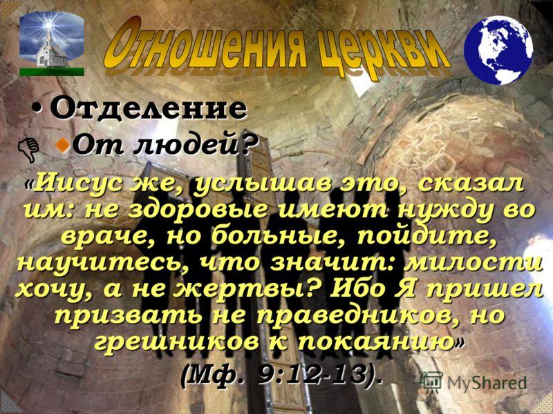 Отделение Отделение От людей? «Иисус же, услышав это, сказал им: не здоровые имеют нужду во враче, но больные, пойдите, научитесь, что значит: милости хочу, а не жертвы? Ибо Я пришел призвать не праведников, но грешников к покаянию» «Иисус же, услыша