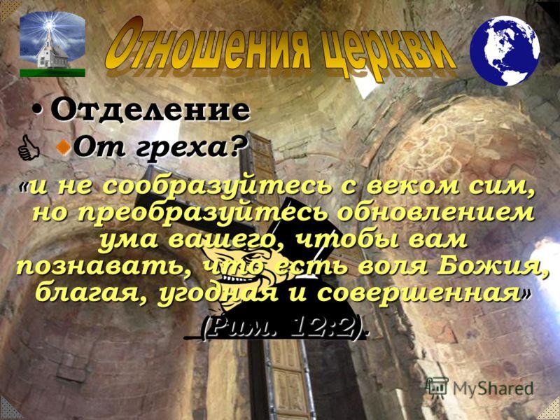 Отделение Отделение От греха? «и не сообразуйтесь с веком сим, но преобразуйтесь обновлением ума вашего, чтобы вам познавать, что есть воля Божия, благая, угодная и совершенная» «и не сообразуйтесь с веком сим, но преобразуйтесь обновлением ума вашег