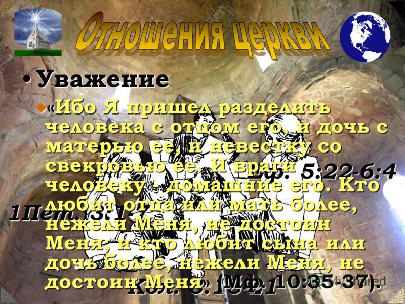 Уважение Еф. 5:22-6:4 Кол. 3:18-21 1Пет. 3:1-7 «Ибо Я пришел разделить человека с отцом его, и дочь с матерью ее, и невестку со свекровью ее. И враги человеку - домашние его. Кто любит отца или мать более, нежели Меня, не достоин Меня; и кто любит сы
