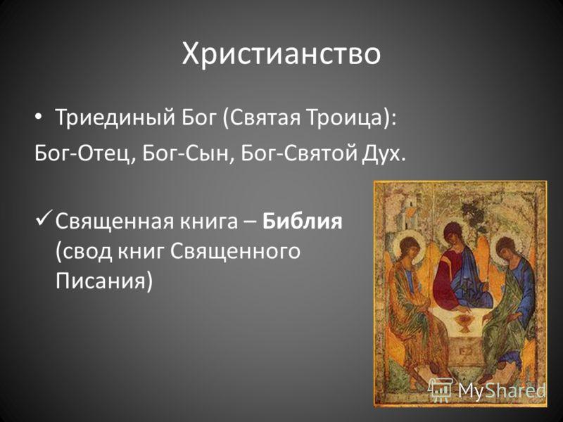Христианство Триединый Бог (Святая Троица): Бог-Отец, Бог-Сын, Бог-Святой Дух. Священная книга – Библия (свод книг Священного Писания)