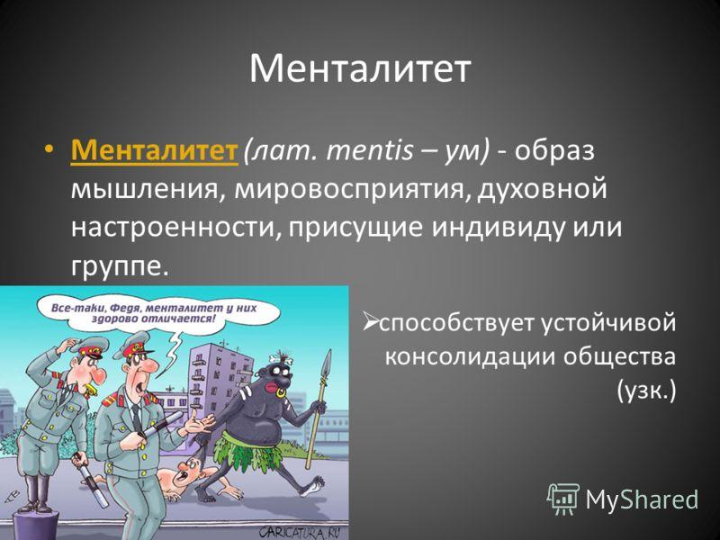 Менталитет Менталитет (лат. mentis – ум) - образ мышления, мировосприятия, духовной настроенности, присущие индивиду или группе. способствует устойчивой консолидации общества (узк.)