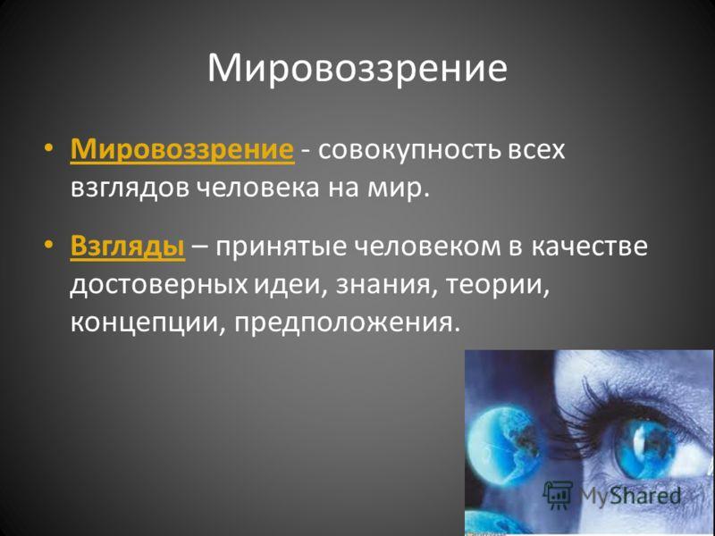 Мировоззрение Мировоззрение - совокупность всех взглядов человека на мир. Взгляды – принятые человеком в качестве достоверных идеи, знания, теории, концепции, предположения.