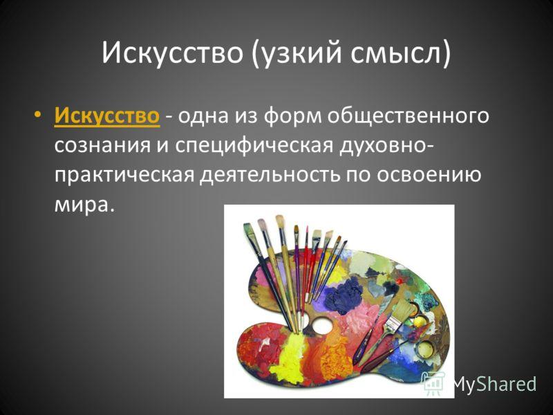 Искусство (узкий смысл) Искусство - одна из форм общественного сознания и специфическая духовно- практическая деятельность по освоению мира.