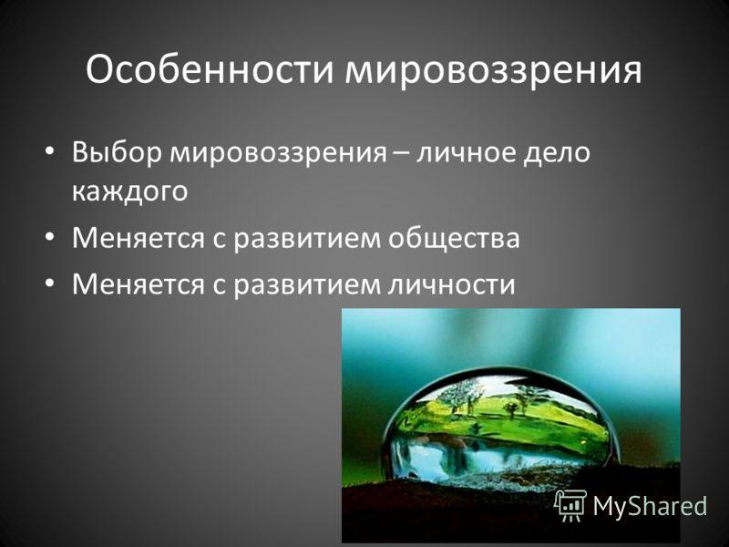 Особенности мировоззрения Выбор мировоззрения – личное дело каждого Меняется с развитием общества Меняется с развитием личности
