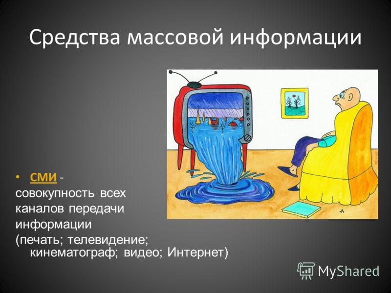 Средства массовой информации СМИ - совокупность всех каналов передачи информации (печать; телевидение; кинематограф; видео; Интернет)