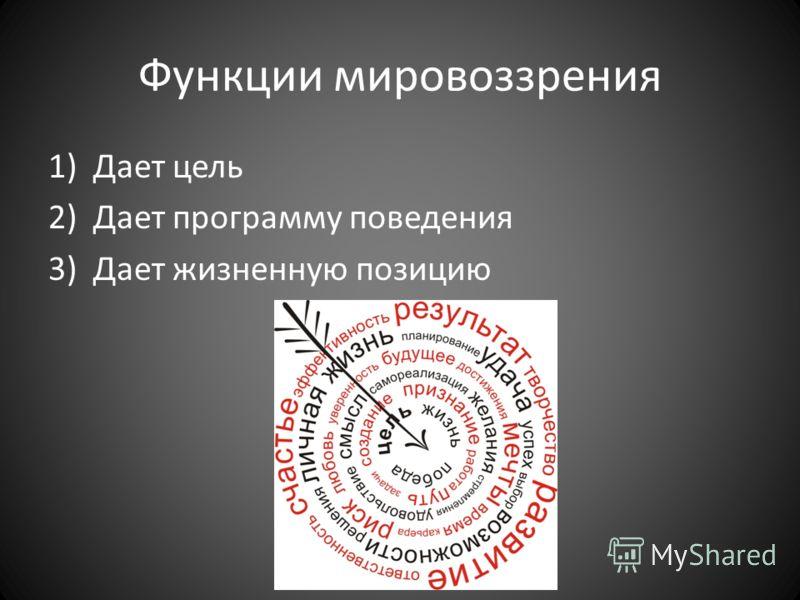 Функции мировоззрения 1)Дает цель 2)Дает программу поведения 3)Дает жизненную позицию