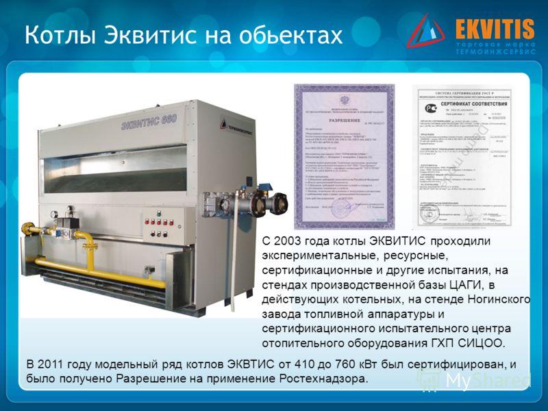 Котлы Эквитис на обьектах С 2003 года котлы ЭКВИТИС проходили экспериментальные, ресурсные, сертификационные и другие испытания, на стендах производственной базы ЦАГИ, в действующих котельных, на стенде Ногинского завода топливной аппаратуры и сертиф