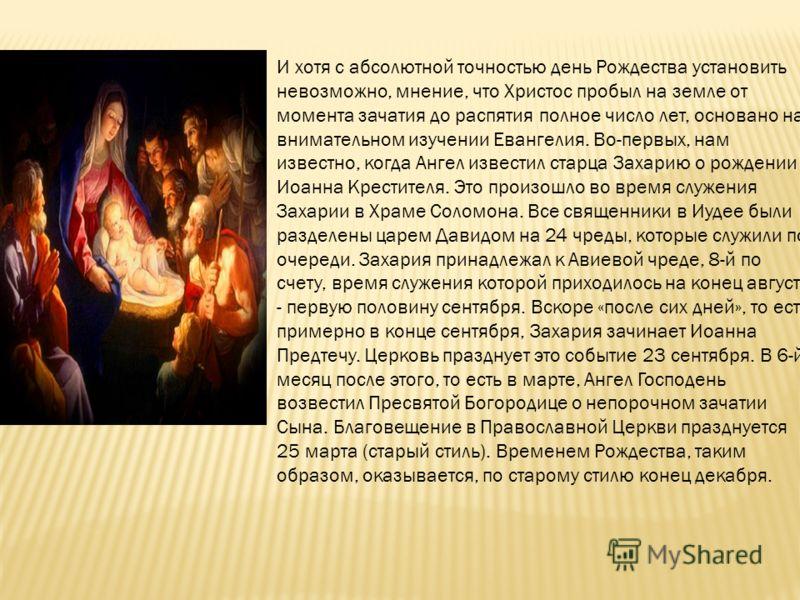 И хотя с абсолютной точностью день Рождества установить невозможно, мнение, что Христос пробыл на земле от момента зачатия до распятия полное число лет, основано на внимательном изучении Евангелия. Во-первых, нам известно, когда Ангел известил старца