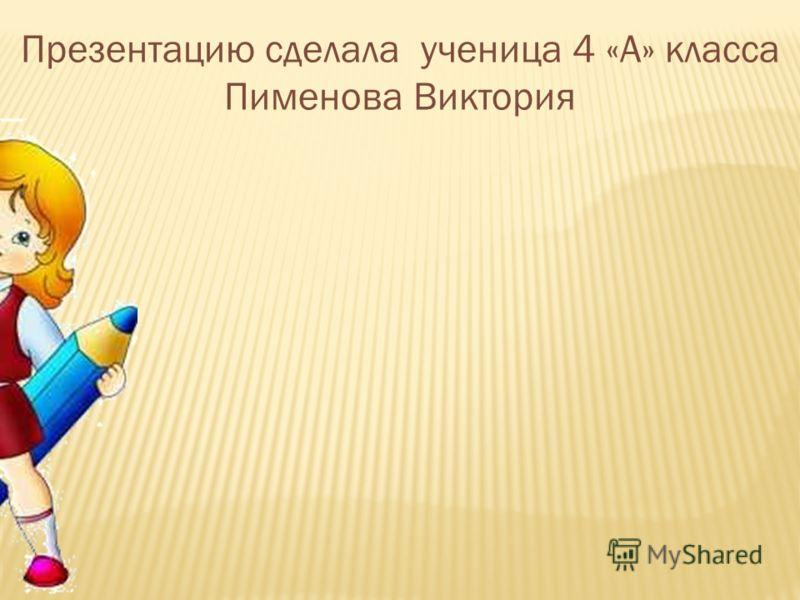 Презентацию сделала ученица 4 «А» класса Пименова Виктория