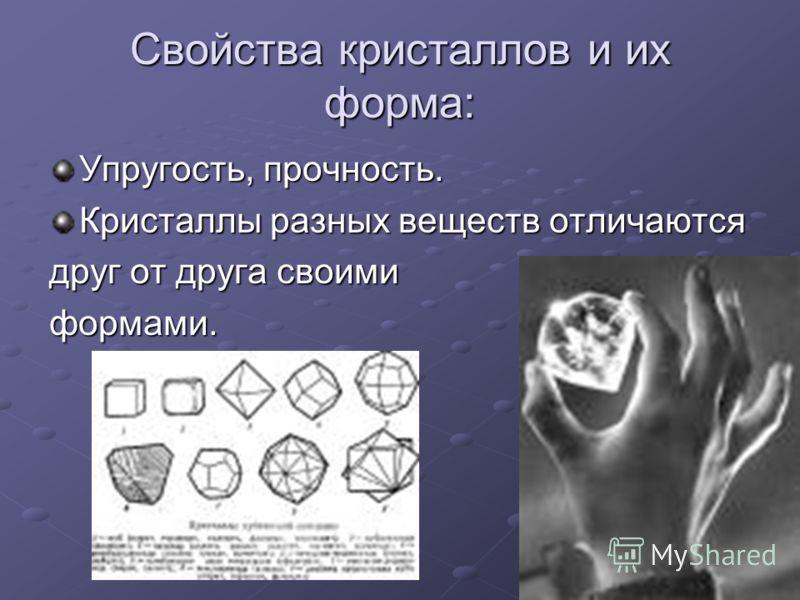 Свойства кристаллов и их форма: Упругость, прочность. Кристаллы разных веществ отличаются друг от друга своими формами.