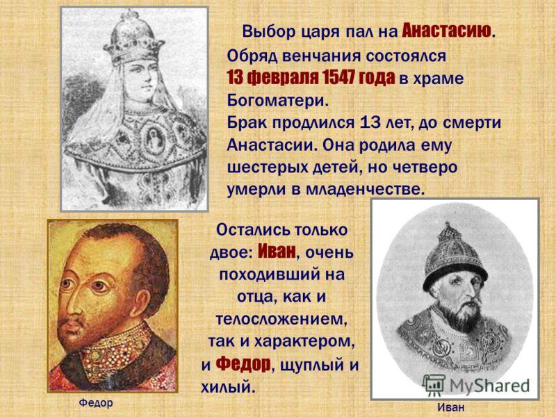Выбор царя пал на Анастасию. Остались только двое: Иван, очень походивший на отца, как и телосложением, так и характером, Федор Иван Обряд венчания состоялся 13 февраля 1547 года в храме Богоматери. Брак продлился 13 лет, до смерти Анастасии. Она род