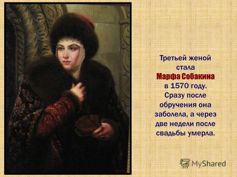 Третьей женой стала Марфа Собакина в 1570 году. Сразу после обручения она заболела, а через две недели после свадьбы умерла.