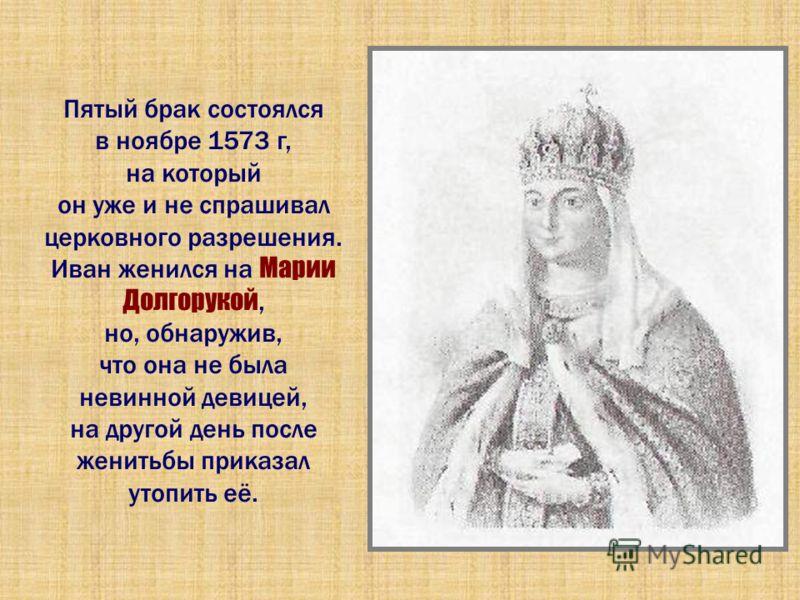 Пятый брак состоялся в ноябре 1573 г, на который он уже и не спрашивал церковного разрешения. Иван женился на Марии Долгорукой, но, обнаружив, что она не была невинной девицей, на другой день после женитьбы приказал утопить её.