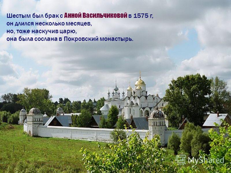 Шестым был брак с Анной Васильчиковой в 1575 г, он длился несколько месяцев, но, тоже наскучив царю, она была сослана в Покровский монастырь.