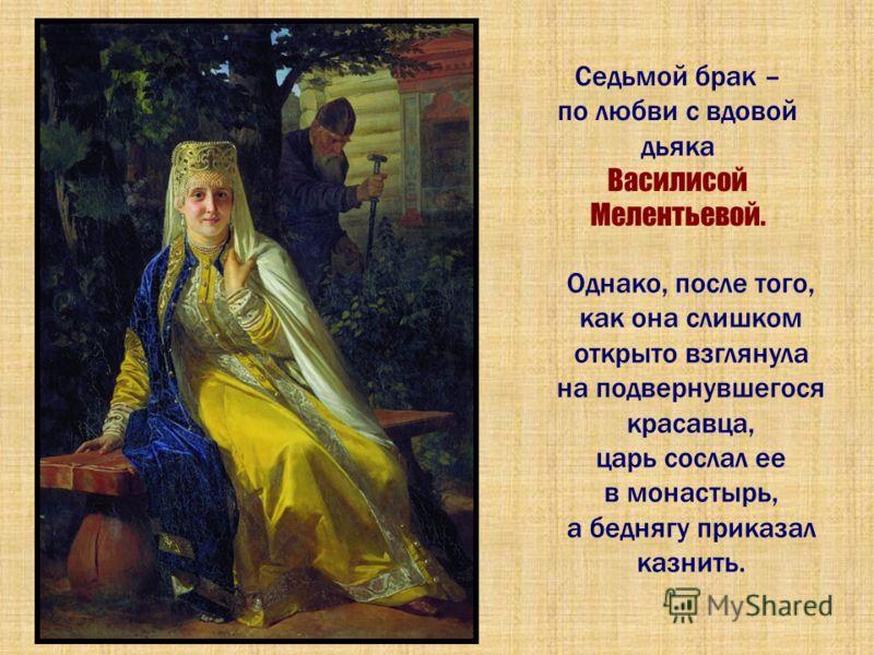 Седьмой брак – по любви с вдовой дьяка Василисой Мелентьевой. Однако, после того, как она слишком открыто взглянула на подвернувшегося красавца, царь сослал ее в монастырь, а беднягу приказал казнить.