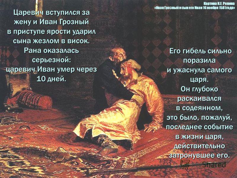 Царевич вступился за жену и Иван Грозный в приступе ярости ударил сына жезлом в висок. Рана оказалась серьезной: царевич Иван умер через 10 дней. Его гибель сильно поразила Его гибель сильно поразила и ужаснула самого царя. Он глубоко раскаивался в с
