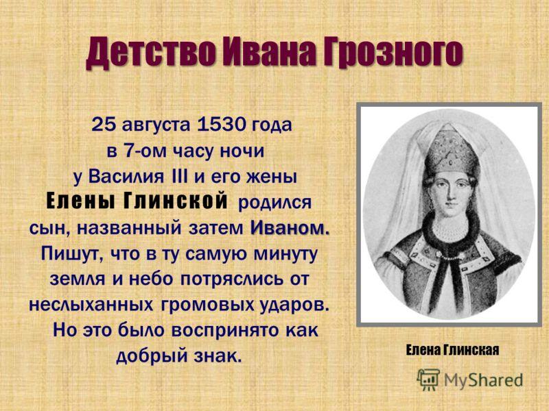 Детство Ивана Грозного 25 августа 1530 года в 7-ом часу ночи Иваном. у Василия III и его жены Елены Глинской родился сын, названный затем Иваном. Пишут, что в ту самую минуту земля и небо потряслись от неслыханных громовых ударов. Но это было восприн