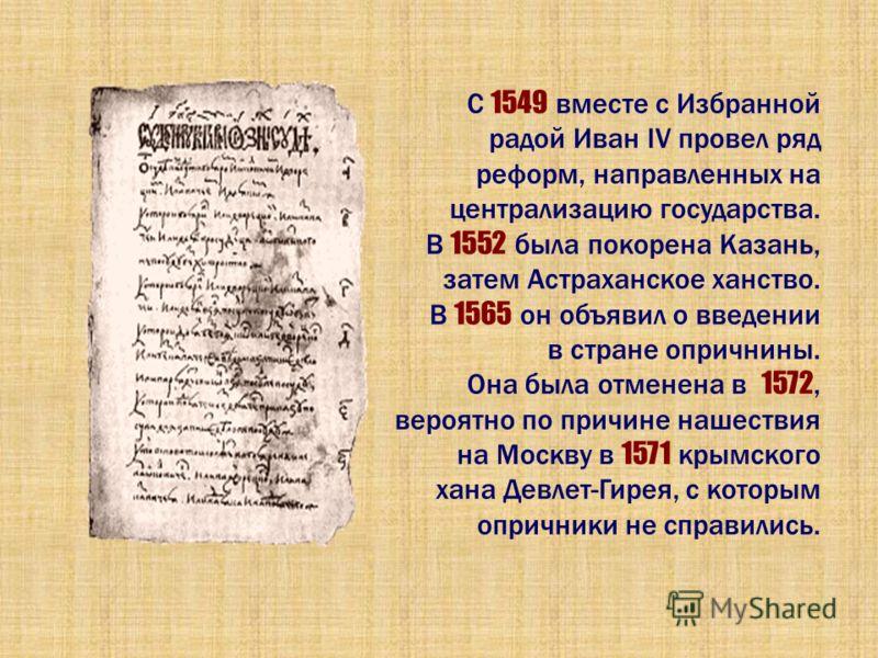 С 1549 вместе с Избранной радой Иван IV провел ряд реформ, направленных на централизацию государства. В 1552 была покорена Казань, затем Астраханское ханство. В 1565 он объявил о введении в стране опричнины. Она была отменена в 1572, вероятно по прич