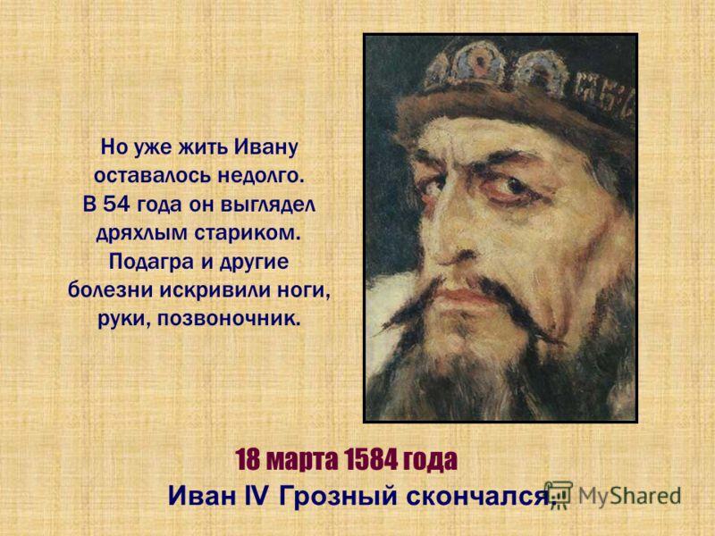 Но уже жить Ивану оставалось недолго. В 54 года он выглядел дряхлым стариком. Подагра и другие болезни искривили ноги, руки, позвоночник. 18 марта 1584 года Иван IV Грозный скончался.