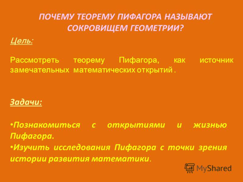 Цель: Рассмотреть теорему Пифагора, как источник замечательных математических открытий. Задачи: Познакомиться с открытиями и жизнью Пифагора. Изучить исследования Пифагора с точки зрения истории развития математики. ПОЧЕМУ ТЕОРЕМУ ПИФАГОРА НАЗЫВАЮТ С