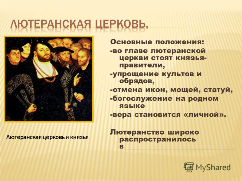 Основные положения: -во главе лютеранской церкви стоят князья- правители, -упрощение культов и обрядов, -отмена икон, мощей, статуй, -богослужение на родном языке -вера становится «личной». Лютеранство широко распространилось в_______________________