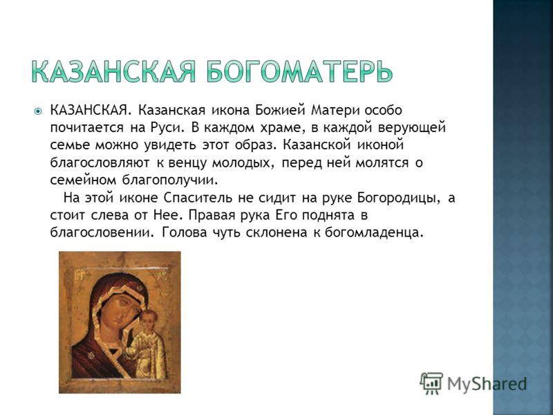 КАЗАНСКАЯ. Казанская икона Божией Матери особо почитается на Руси. В каждом храме, в каждой верующей семье можно увидеть этот образ. Казанской иконой благословляют к венцу молодых, перед ней молятся о семейном благополучии. На этой иконе Спаситель не