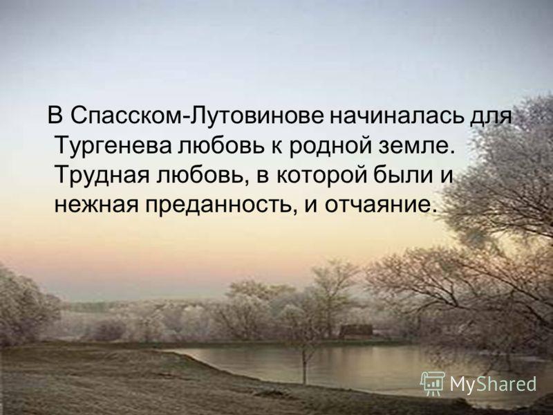 В Спасском-Лутовинове начиналась для Тургенева любовь к родной земле. Трудная любовь, в которой были и нежная преданность, и отчаяние.