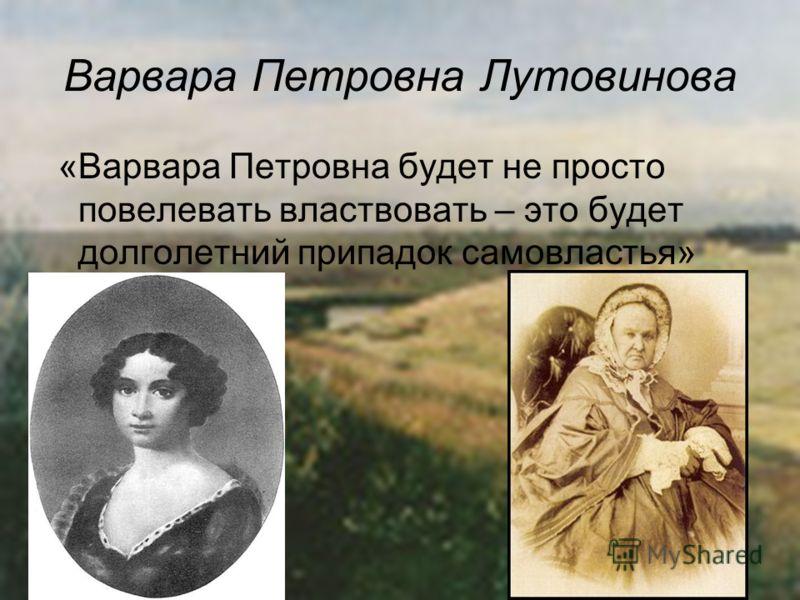 Варвара Петровна Лутовинова «Варвара Петровна будет не просто повелевать властвовать – это будет долголетний припадок самовластья»