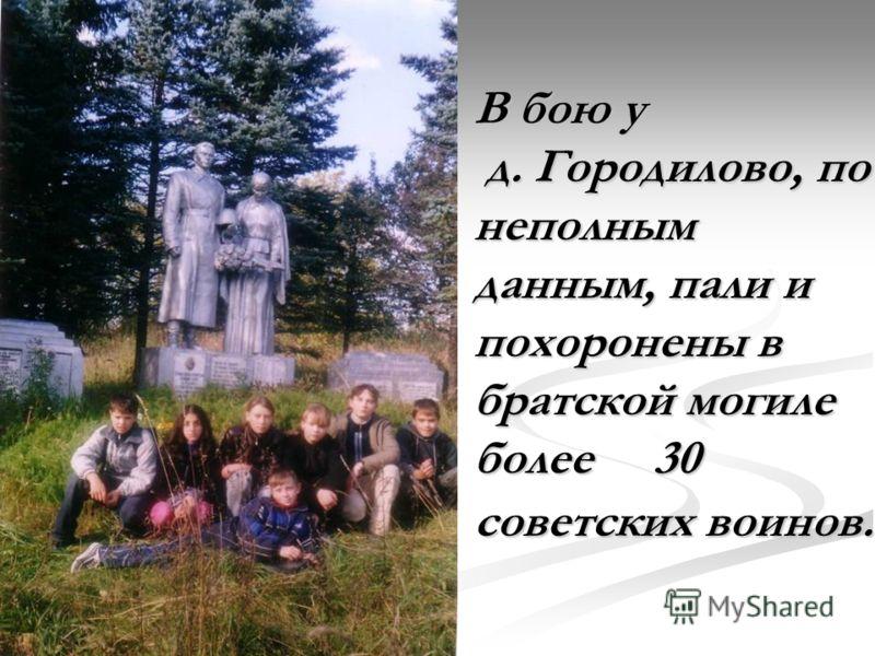 В бою у д. Городилово, по неполным данным, пали и похоронены в братской могиле более 30 советских воинов.