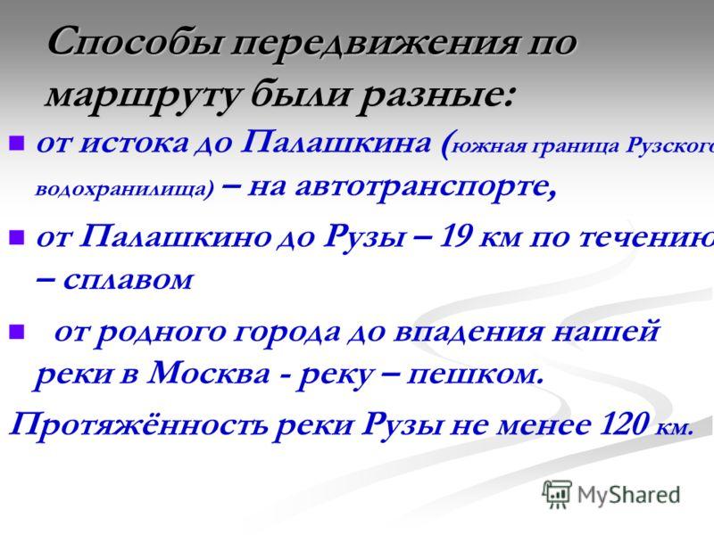 Способы передвижения по маршруту были разные: от истока до Палашкина ( южная граница Рузского водохранилища) – на автотранспорте, от Палашкино до Рузы – 19 км по течению – сплавом от родного города до впадения нашей реки в Москва - реку – пешком. Про