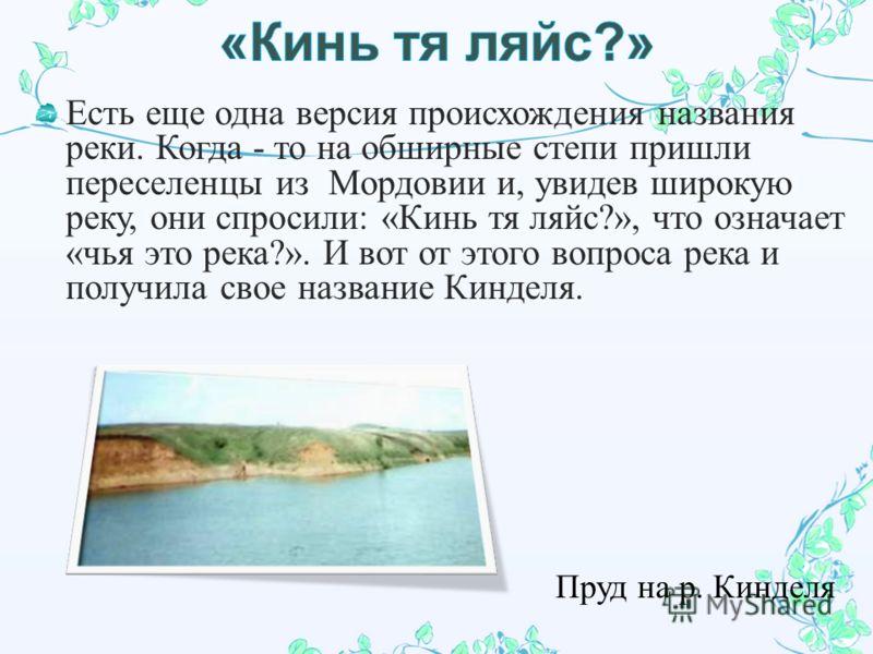 Есть еще одна версия происхождения названия реки. Когда - то на обширные степи пришли переселенцы из Мордовии и, увидев широкую реку, они спросили : « Кинь тя ляйс ?», что означает « чья это река ?». И вот от этого воп poca река и получила свое назва