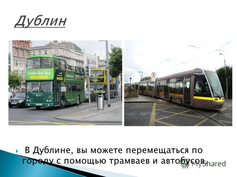В Дублине, вы можете перемещаться по городу с помощью трамваев и автобусов.