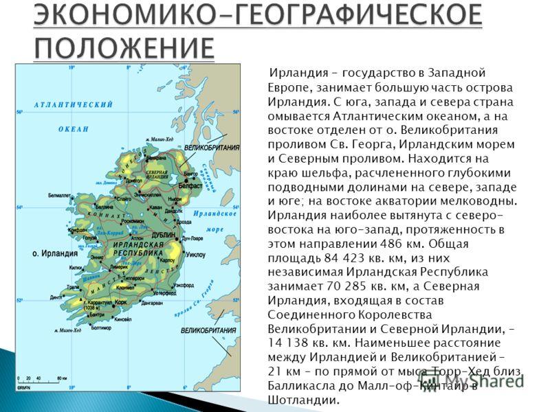 Ирландия - государство в Западной Европе, занимает большую часть острова Ирландия. С юга, запада и севера страна омывается Атлантическим океаном, а на востоке отделен от о. Великобритания проливом Св. Георга, Ирландским морем и Северным проливом. Нах