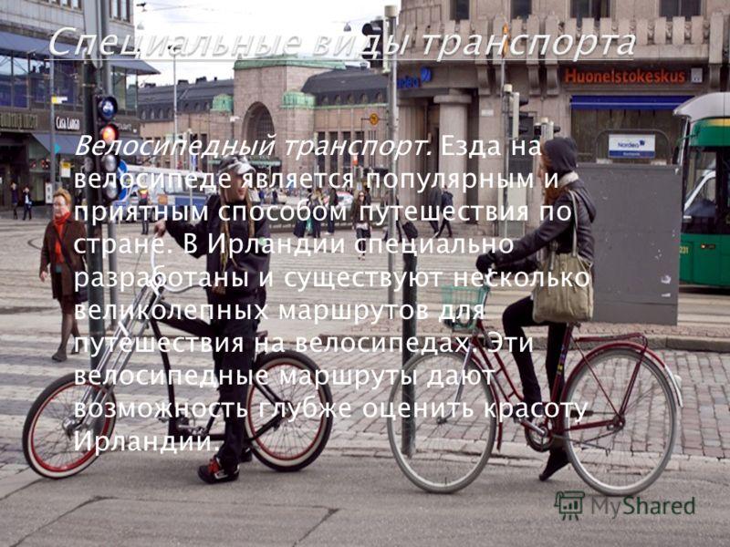 Велосипедный транспорт. Езда на велосипеде является популярным и приятным способом путешествия по стране. В Ирландии специально разработаны и существуют несколько великолепных маршрутов для путешествия на велосипедах. Эти велосипедные маршруты дают в