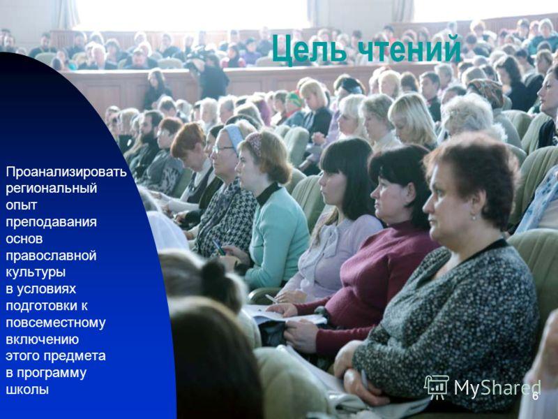 6 Цель чтений Проанализировать региональный опыт преподавания основ православной культуры в условиях подготовки к повсеместному включению этого предмета в программу школы