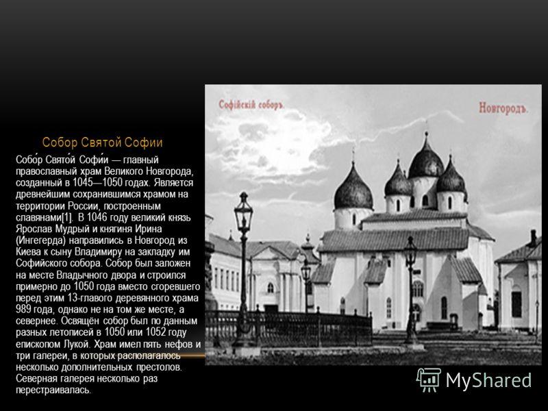 Собор Святой Софии Собор Святой Софии главный православный храм Великого Новгорода, созданный в 10451050 годах. Является древнейшим сохранившимся храмом на территории России, построенным славянами[1]. В 1046 году великий князь Ярослав Мудрый и княгин