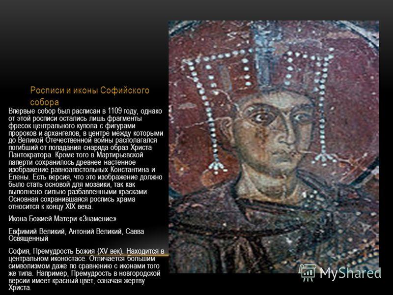 Росписи и иконы Софийского собора Впервые собор был расписан в 1109 году, однако от этой росписи остались лишь фрагменты фресок центрального купола с фигурами пророков и архангелов, в центре между которыми до Великой Отечественной войны располагался