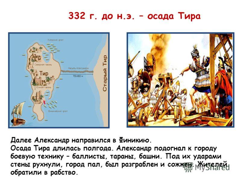 332 г. до н.э. – осада Тира Далее Александр направился в Финикию. Осада Тира длилась полгода. Александр подогнал к городу боевую технику – баллисты, тараны, башни. Под их ударами стены рухнули, город пал, был разграблен и сожжен. Жителей обратили в р