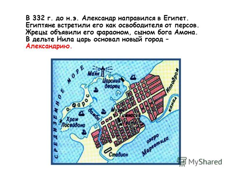 В 332 г. до н.э. Александр направился в Египет. Египтяне встретили его как освободителя от персов. Жрецы объявили его фараоном, сыном бога Амона. В дельте Нила царь основал новый город – Александрию.