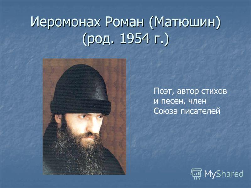 Иеромонах Роман (Матюшин) (род. 1954 г.) Поэт, автор стихов и песен, член Союза писателей
