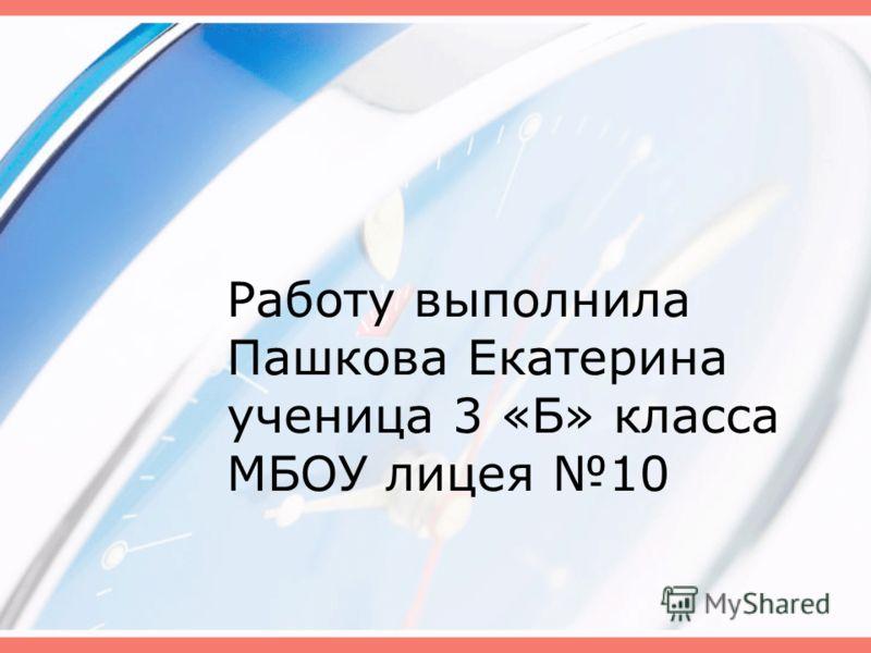 Работу выполнила Пашкова Екатерина ученица 3 «Б» класса МБОУ лицея 10