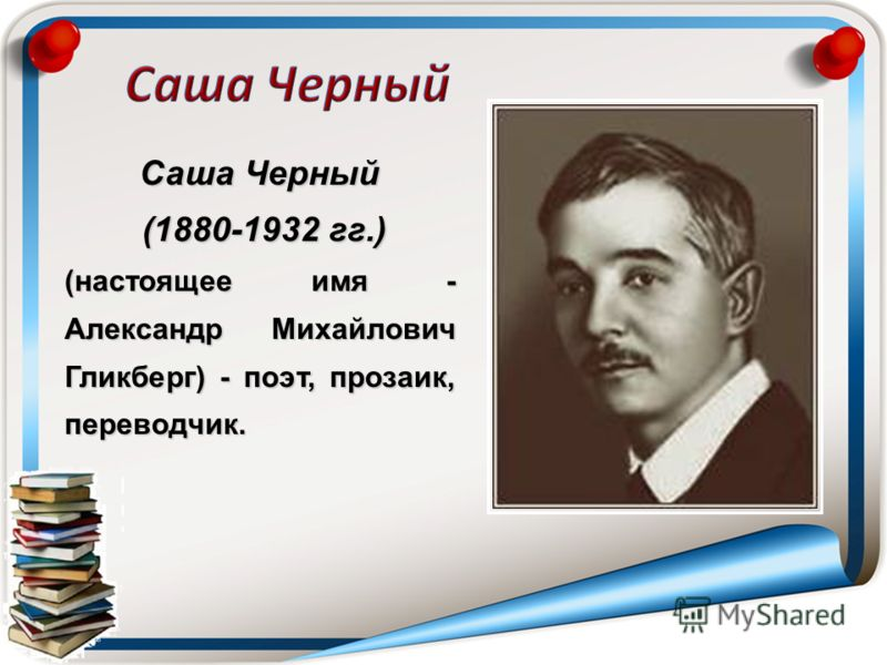 Саша Черный (1880-1932 гг.) (1880-1932 гг.) (настоящее имя - Александр Михайлович Гликберг) - поэт, прозаик, переводчик.