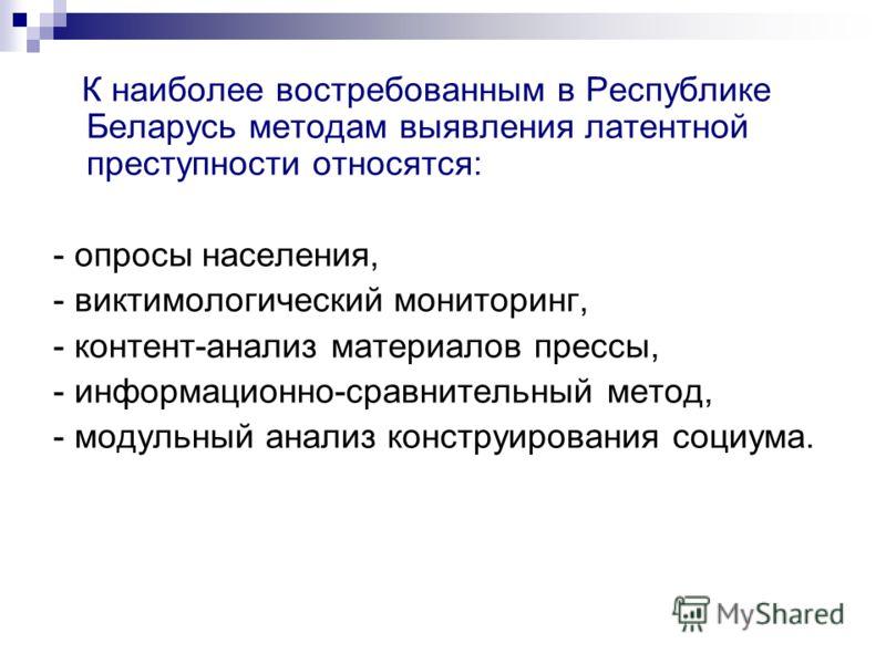 К наиболее востребованным в Республике Беларусь методам выявления латентной преступности относятся: - опросы населения, - виктимологический мониторинг, - контент-анализ материалов прессы, - информационно-сравнительный метод, - модульный анализ констр