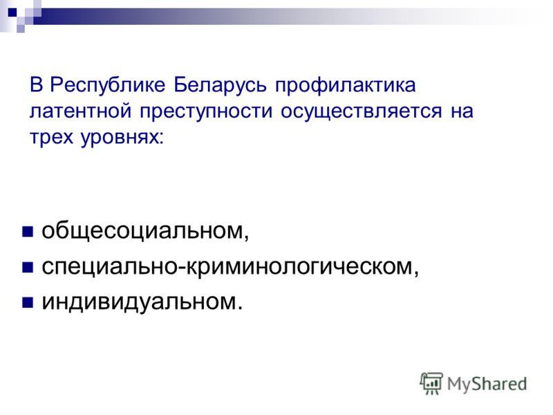 В Республике Беларусь профилактика латентной преступности осуществляется на трех уровнях: общесоциальном, специально-криминологическом, индивидуальном.
