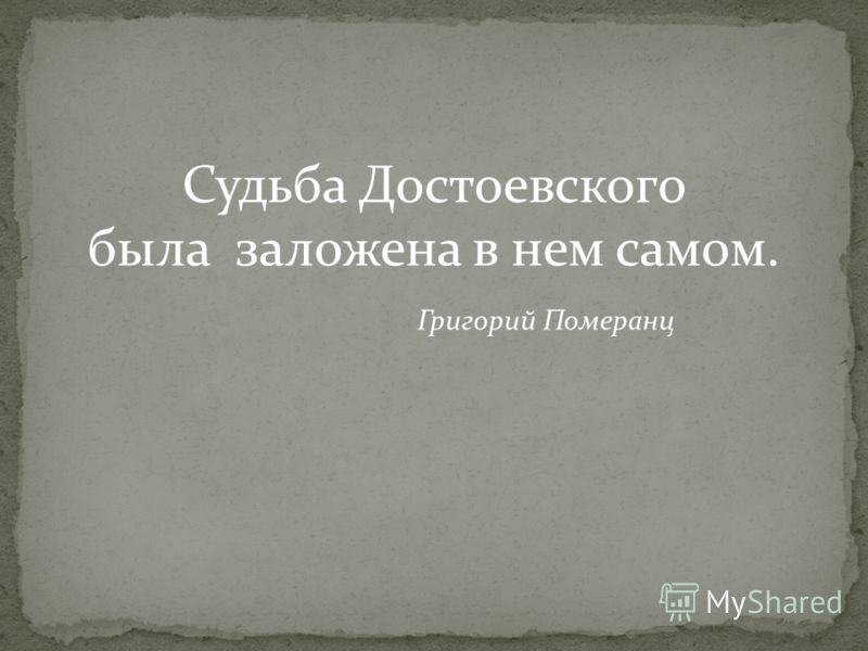 Судьба Достоевского была заложена в нем самом. Григорий Померанц