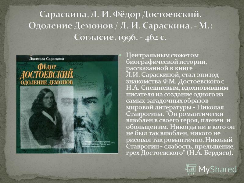 Центральным сюжетом биографической истории, рассказанной в книге Л.И. Сараскиной, стал эпизод знакомства Ф.М. Достоевского с Н.А. Спешневым, вдохновившим писателя на создание одного из самых загадочных образов мировой литературы - Николая Ставрогина.