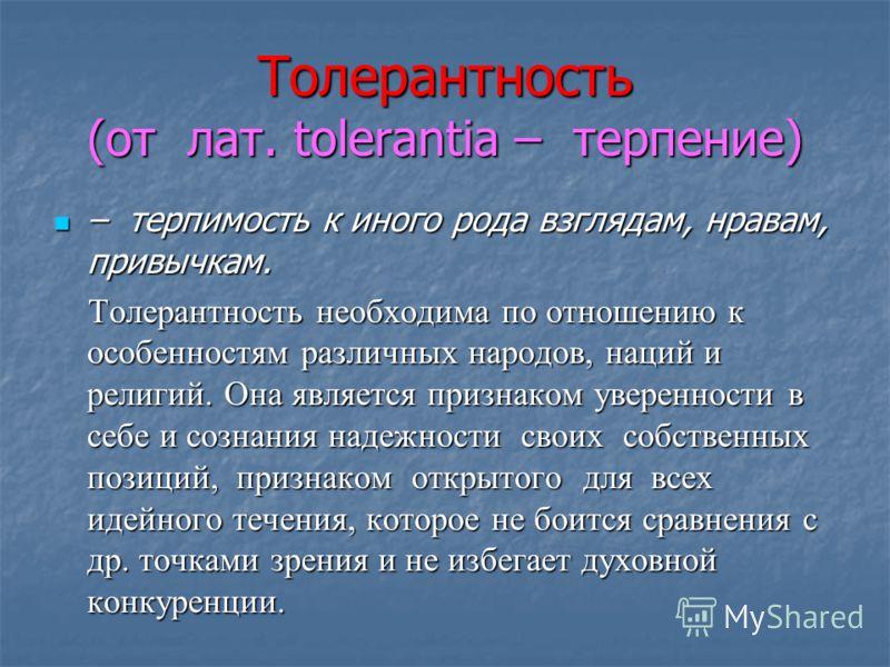Толерантность (от лат. tolerantia – терпение) – терпимость к иного рода взглядам, нравам, привычкам. – терпимость к иного рода взглядам, нравам, привычкам. Толерантность необходима по отношению к особенностям различных народов, наций и религий. Она я