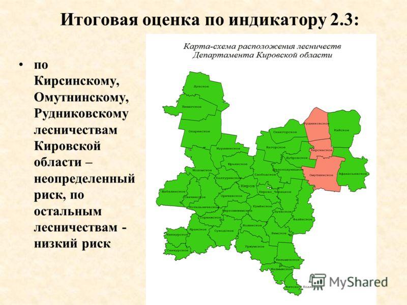 Итоговая оценка по индикатору 2.3: по Кирсинскому, Омутнинскому, Рудниковскому лесничествам Кировской области – неопределенный риск, по остальным лесничествам - низкий риск